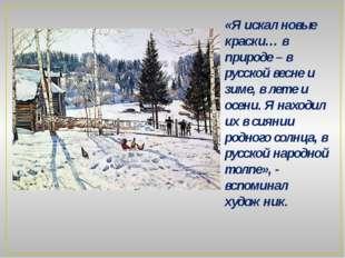 «Я искал новые краски… в природе – в русской весне и зиме, в лете и осени. Я
