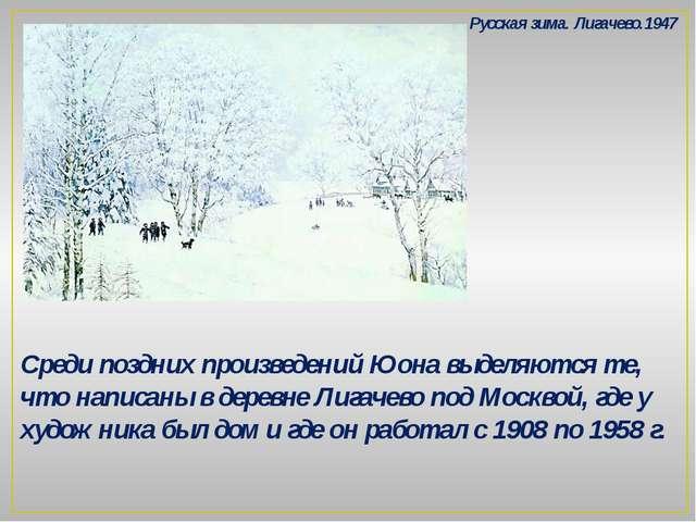 Среди поздних произведений Юона выделяются те, что написаны в деревне Лигачев...