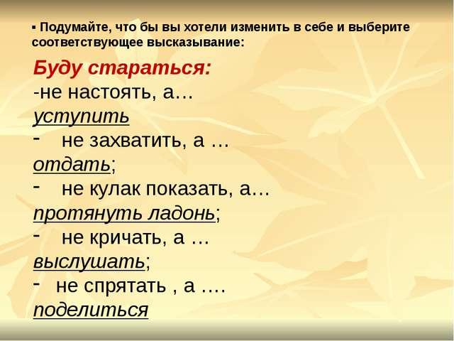 Буду стараться: -не настоять, а… уступить не захватить, а … отдать; не кулак...