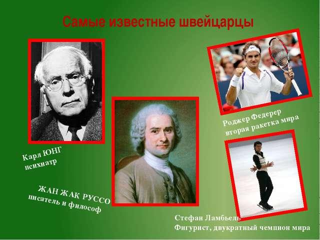Самые известные швейцарцы Карл ЮНГ психиатр ЖАН ЖАК РУССО писатель и философ...