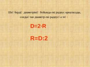 Шеңбердің диаметрінің бойында екі радиус орналасады, сондықтан диаметр екі ра