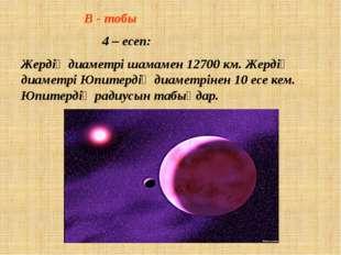 В - тобы  4 – есеп: Жердің диаметрі шамамен 12700 км. Жердің диаметрі