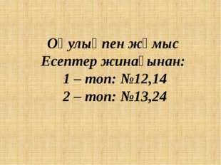 Оқулықпен жұмыс Есептер жинағынан: 1 – топ: №12,14 2 – топ: №13,24