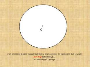 • O О нүктесінен бірдей қашықтықтағы нүктелерден құралған тұйық сызық шеңбер