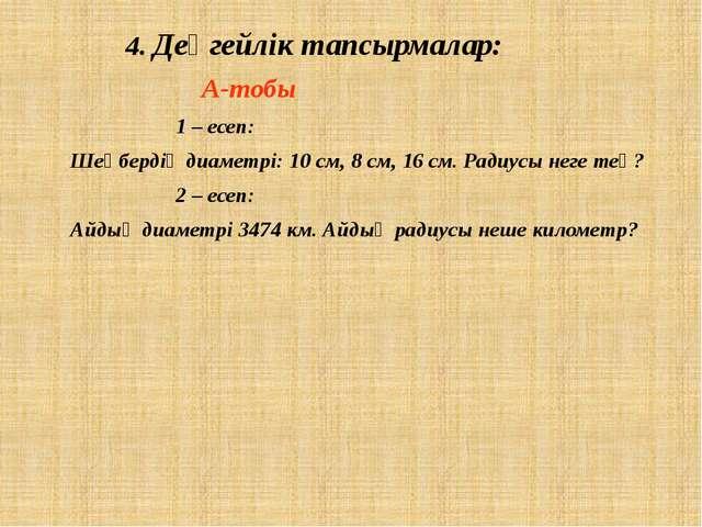 4. Деңгейлік тапсырмалар:  А-тобы 1 – есеп: Шеңбердің диаметрі: 10 см,...