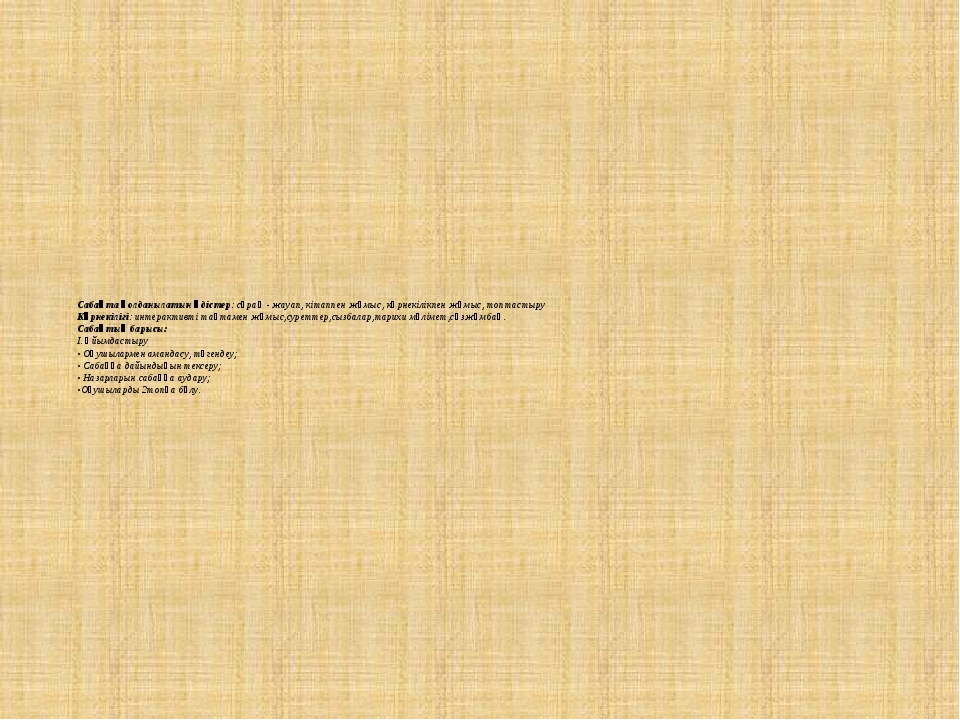 Сабақта қолданылатын әдістер: сұрақ - жауап, кітаппен жұмыс, көрнекілікпен жұ...