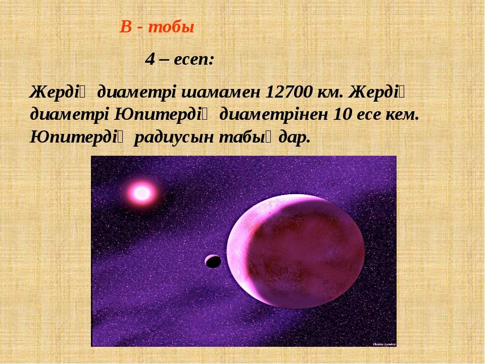В - тобы  4 – есеп: Жердің диаметрі шамамен 12700 км. Жердің диаметрі...