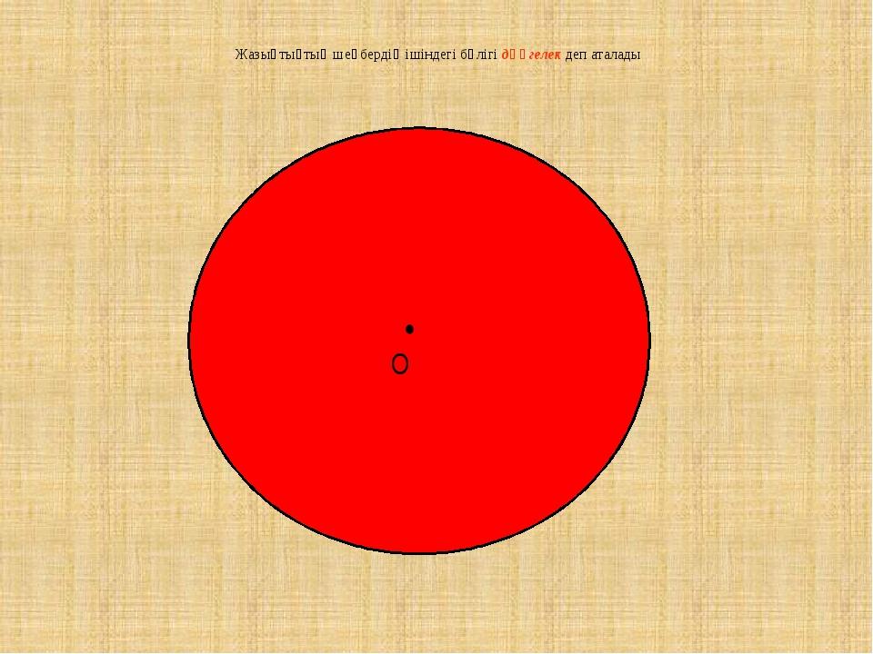 • O Жазықтықтың шеңбердің ішіндегі бөлігі дөңгелек деп аталады