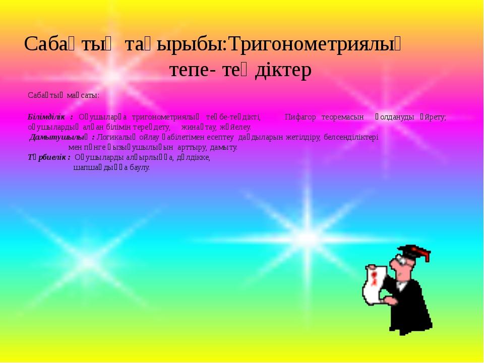 Сабақтың тақырыбы:Тригонометриялық  тепе- теңдіктер Сабақтың мақсаты: Бі...