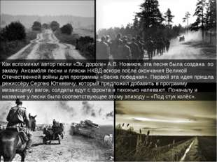 Как вспоминал автор песни «Эх, дороги» А.В. Новиков, эта песня была создана п
