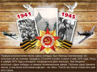 Первым исполнителем песни «День победы» был Леонид Сметанников. Он исполнил е