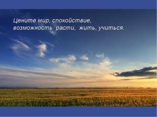 Цените мир, спокойствие, возможность расти, жить, учиться.