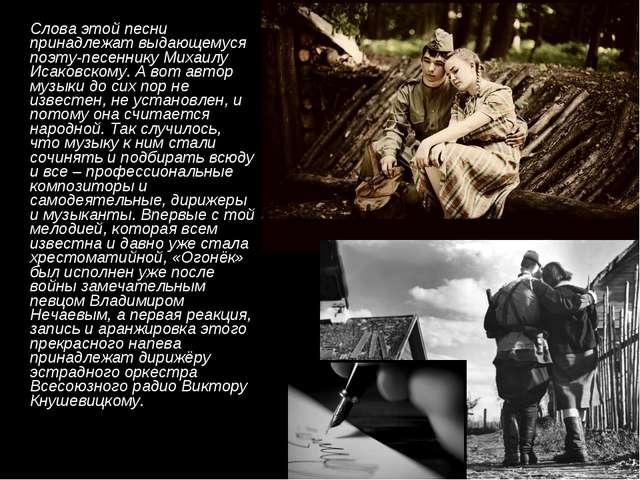 Слова этой песни принадлежат выдающемуся поэту-песеннику Михаилу Исаковскому...