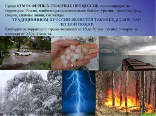Среди АТМОСФЕРНЫХ ОПАСНЫХ ПРОЦЕССОВ, происходящих на территории России, наибо