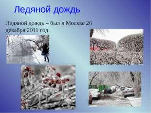 Ледяной дождь Ледяной дождь – был в Москве 26 декабря 2011 год