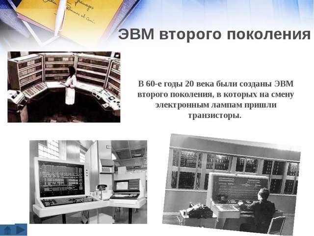 ЭВМ второго поколения В 60-е годы 20 века были созданы ЭВМ второго поколения,...
