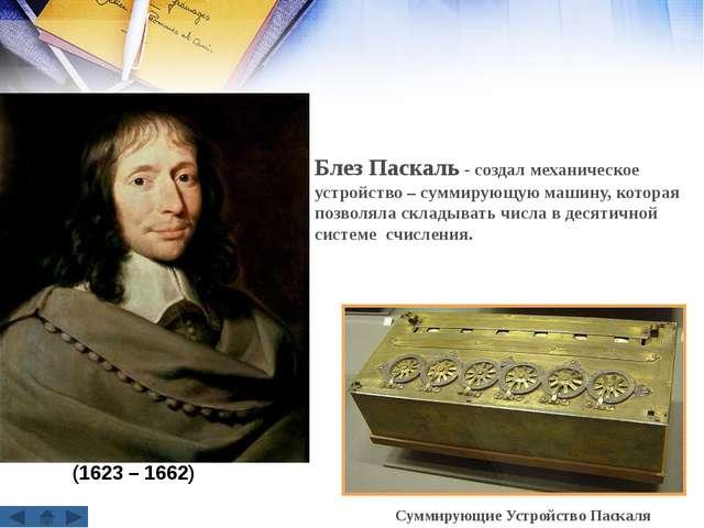 Блез Паскаль - создал механическое устройство – суммирующую машину, которая п...