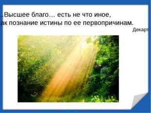 …Высшее благо… есть не что иное, как познание истины по ее первопричинам. Дек