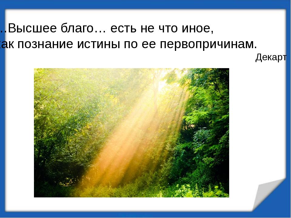 …Высшее благо… есть не что иное, как познание истины по ее первопричинам. Дек...