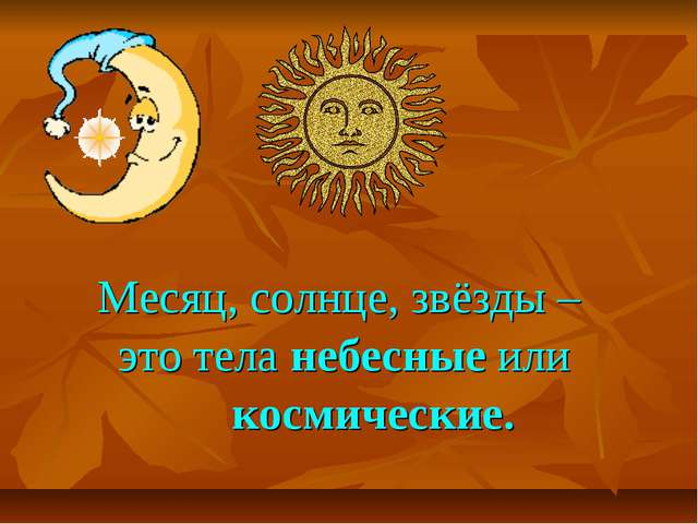 Месяц, солнце, звёзды – это тела небесные или космические.