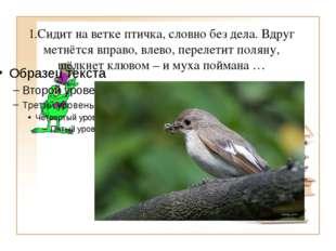 1.Сидит на ветке птичка, словно без дела. Вдруг метнётся вправо, влево, перел