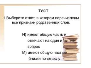 тест 1.Выберите ответ, в котором перечислены все признаки родственных слов. Н