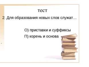 тест 2. Для образования новых слов служат… О) приставки и суффиксы П) корень