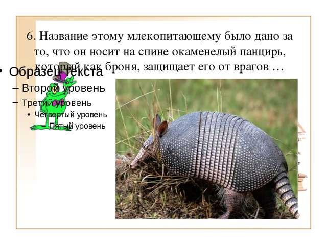 6. Название этому млекопитающему было дано за то, что он носит на спине окаме...