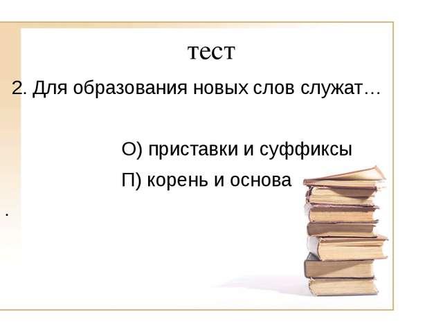 тест 2. Для образования новых слов служат… О) приставки и суффиксы П) корень...