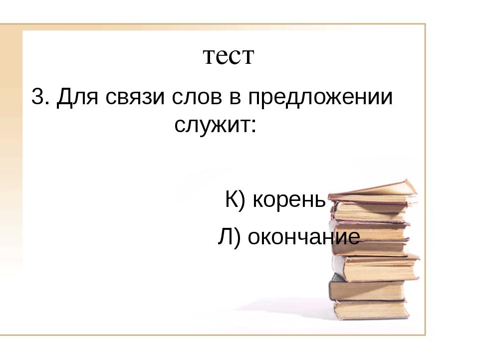 тест 3. Для связи слов в предложении служит: К) корень Л) окончание