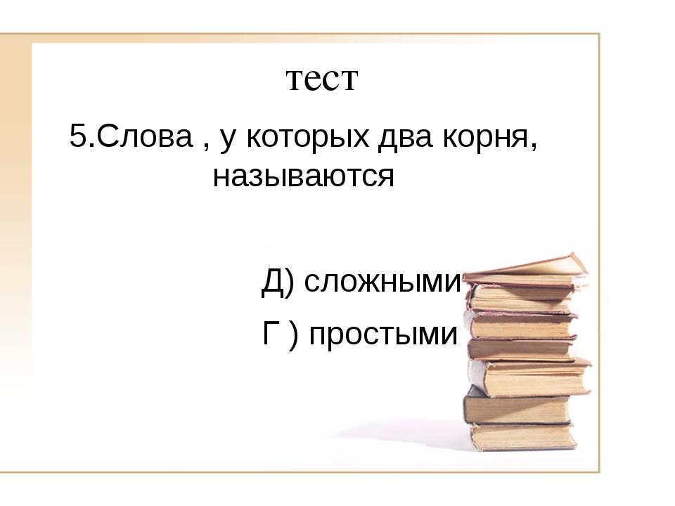 тест 5.Слова , у которых два корня, называются Д) сложными Г ) простыми