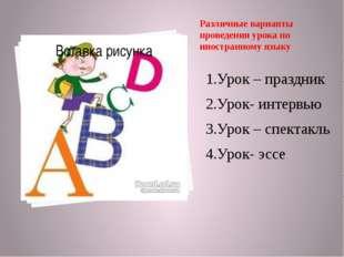 Различные варианты проведения урока по иностранному языку 1.Урок – праздник 2