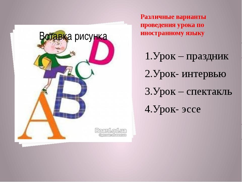 Различные варианты проведения урока по иностранному языку 1.Урок – праздник 2...