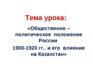 Тема урока: «Общественно – политическое положение России 1900-1920 гг.. и ег