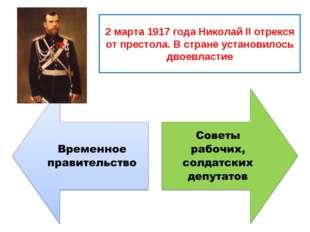 2 марта 1917 года Николай II отрекся от престола. В стране установилось двоев