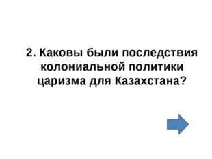 2. Каковы были последствия колониальной политики царизма для Казахстана?