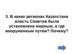 3. В каких регионах Казахстана власть Советов была установлена мирным, а где