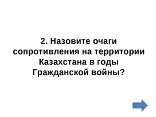 2. Назовите очаги сопротивления на территории Казахстана в годы Гражданской в