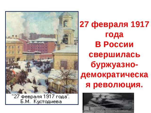 27 февраля 1917 года В России свершилась буржуазно-демократическая революция.
