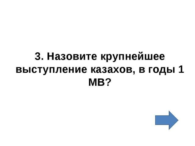 3. Назовите крупнейшее выступление казахов, в годы 1 МВ?