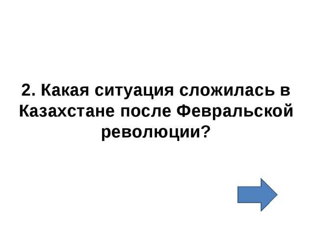 2. Какая ситуация сложилась в Казахстане после Февральской революции?