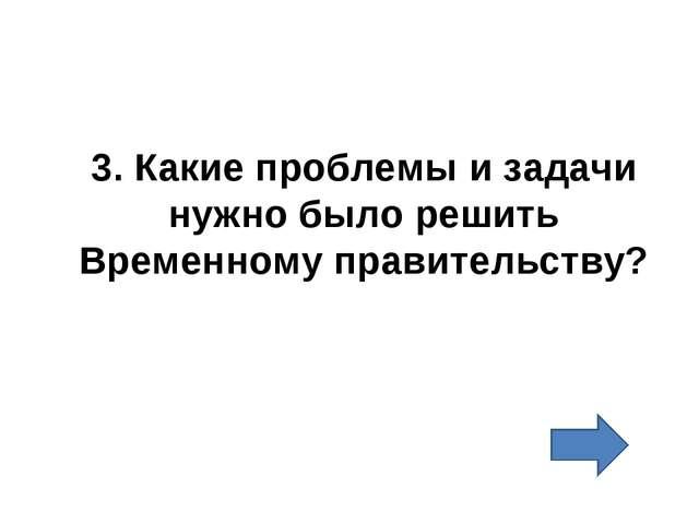 3. Какие проблемы и задачи нужно было решить Временному правительству?