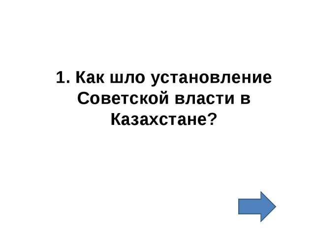 1. Как шло установление Советской власти в Казахстане?