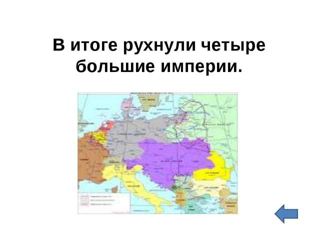 В итоге рухнули четыре большие империи.