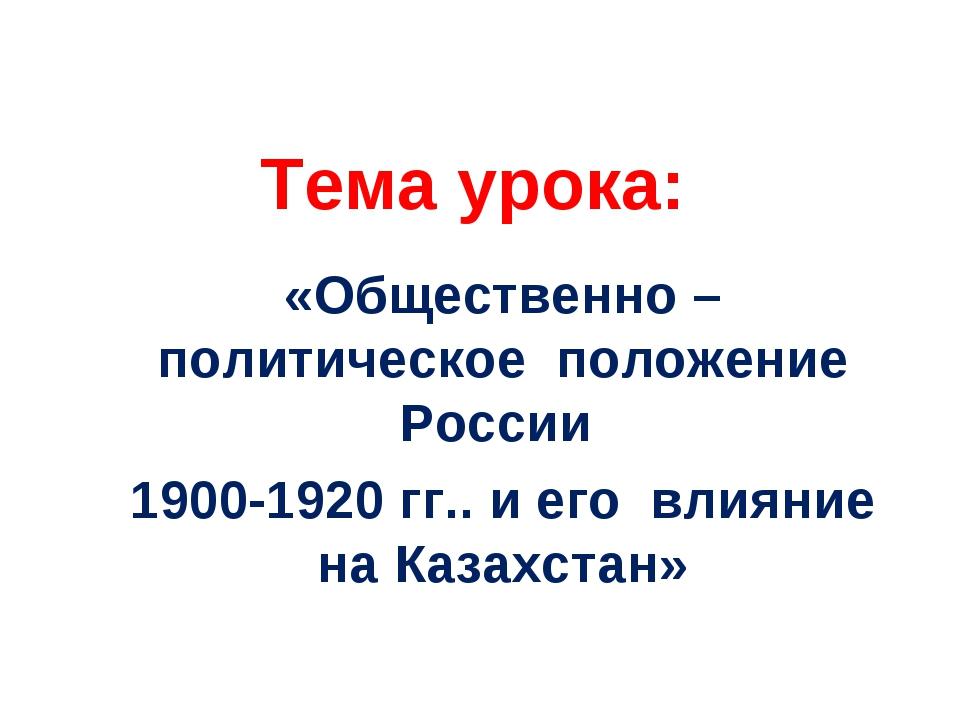Тема урока: «Общественно – политическое положение России 1900-1920 гг.. и ег...