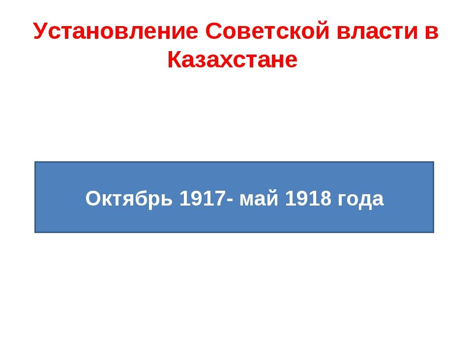 Установление Советской власти в Казахстане Октябрь 1917- май 1918 года