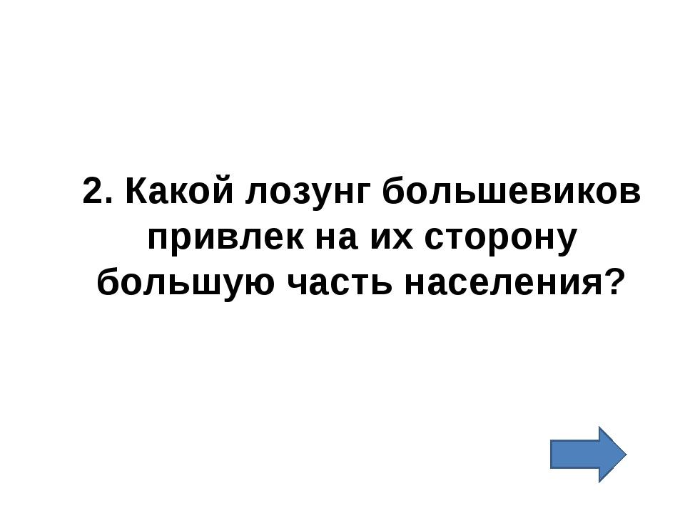 2. Какой лозунг большевиков привлек на их сторону большую часть населения?