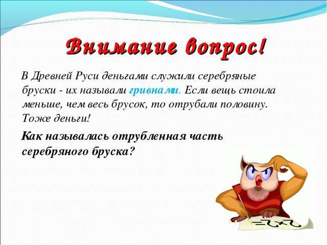Внимание вопрос! В Древней Руси деньгами служили серебряные бруски - их назыв...