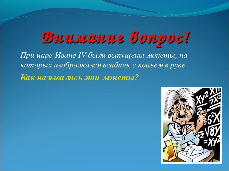 Внимание вопрос! При царе Иване IV были выпущены монеты, на которых изображал...
