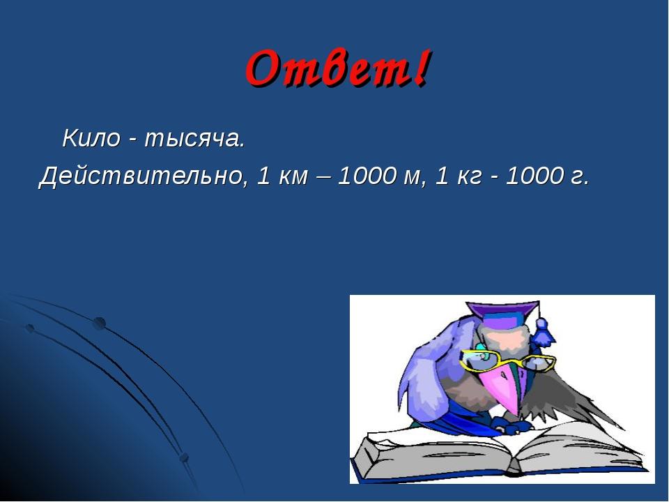 Ответ! Кило - тысяча. Действительно, 1 км – 1000 м, 1 кг - 1000 г.